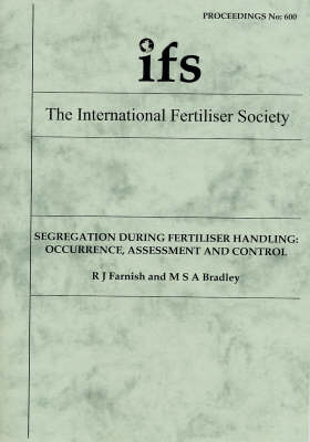 Segregation During Fertiliser Handling: Occurrence, Assessment and Control: No.600: Proceedings - Proceedings of the International Fertiliser Society No. 600 (Paperback)