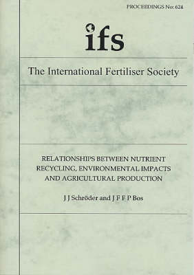 Relationships Between Nutrient Recycling, Environmental Impacts and Agricultural Production - Proceedings of the International Fertiliser Society No. 624 (Paperback)