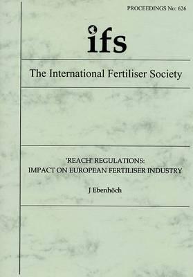Reach Regulations: Impact on European Fertiliser Industry - Proceedings of the International Fertiliser Society No. 626 (Paperback)