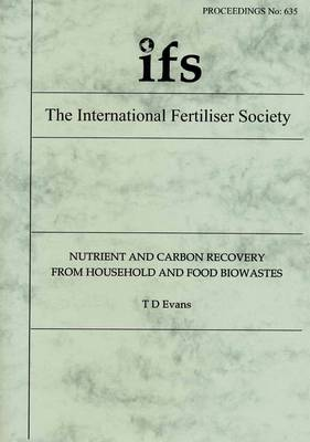 Nutrient and Carbon Recovery from Household and Food Biowastes - Proceedings of the International Fertiliser Society No. 635 (Paperback)