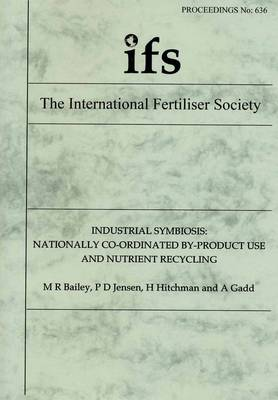Industrial Symbiosis: Nationally Co-ordinated By-product Use and Nutrient Recycling - Proceedings of the International Fertiliser Society No. 636 (Paperback)