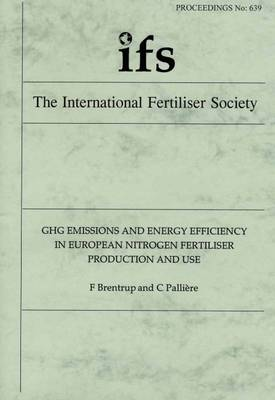 GHG Emissions and Energy Efficiency in European Nitrogen Fertiliser Production and Use - Proceedings of the International Fertiliser Society No. 639 (Paperback)
