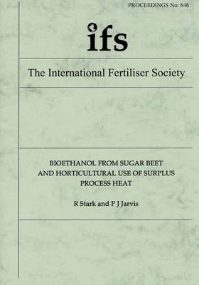 Bioethanol from Sugar Beet and Horticultural Use of Surplus Process Heat - Proceedings of the International Fertiliser Society No. 646 (Paperback)