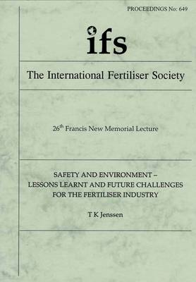 Safety and Environment - Lessons Learnt and Future Challenges for the Fertiliser Industry (26th Francis New Memorial Lecture) - Proceedings of the International Fertiliser Society No. 649 (Paperback)