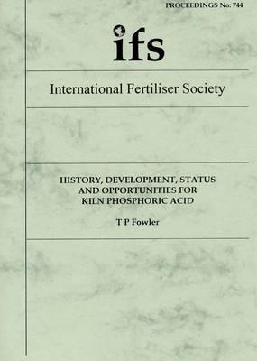 History, Development, Status and Opportunities for Kiln Phosphoric Acid - Proceedings of the International Fertiliser Society 744 (Paperback)