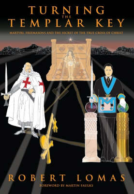 Turning the Templar Key: Martyrs, Freemasons and the Secret of the True Cross of Christ (Hardback)