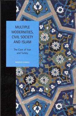 Multiple Modernities, Civil Society and Islam: The Case of Iran and Turkey - Studies in Social and Political Thought 10 (Hardback)