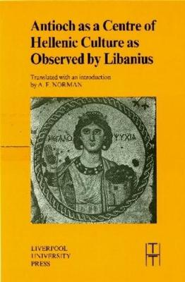 Antioch as a Centre of Hellenic Culture, as Observed by Libanius - Translated Texts for Historians 34 (Paperback)