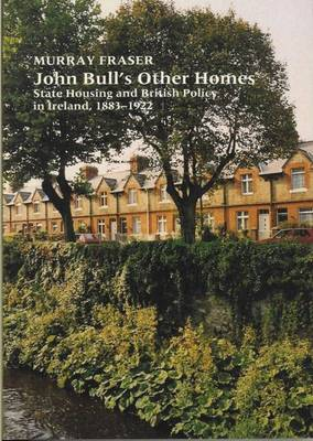 John Bull's Other Homes: State Housing and British Policy in Ireland, 1883-1922 (Hardback)