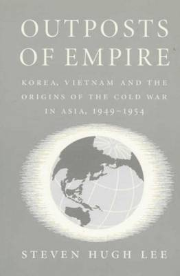 Outposts of Empire: Korea, Vietnam and the Origins of the Cold War in Asia, 1949-1954 (Paperback)