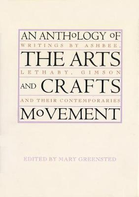 An Anthology of the Arts & Crafts Movement: Writings by Ashbee, Lethaby, Gimson and Their Contemporaries (Paperback)