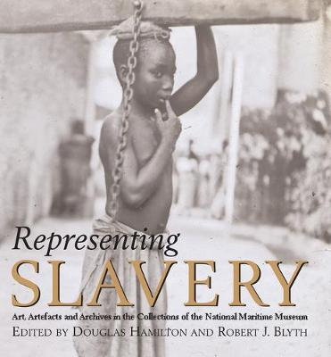 Representing Slavery: Art, Artefacts and Archives in the Collections of the National Maritime Museum (Hardback)