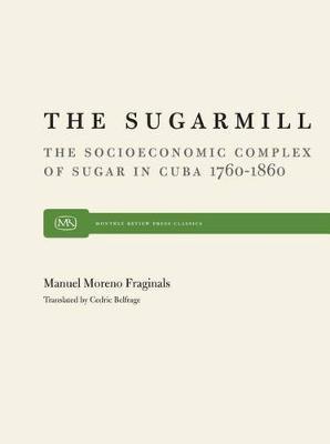 The Sugarmill: The Socioeconomic Complex of Sugar in Cuba, 1760-1860 (Hardback)
