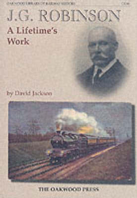 J.G.Robinson: A Lifetimes Work - Oakwood Library of Railway History No. 98 (Hardback)