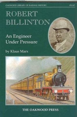 Robert Billinton: An Engineer Under Pressure - Oakwood Library of Railway History v. 147 (Paperback)