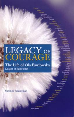 Legacy of Courage: The Life of Ola Pawlowska, Knight of Baha'u'llah (Paperback)