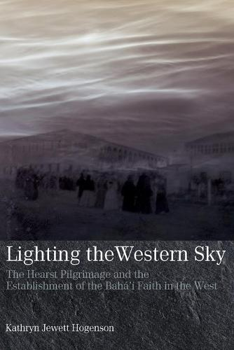 Lighting the Western Sky: The Hearst Pilgrimage & Establishment of the Baha'i Faith in the West (Paperback)