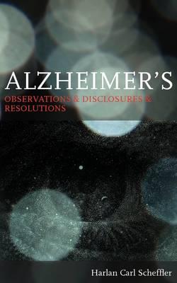 Alzheimer's: Observations & Disclosures & Resolutions (Paperback)
