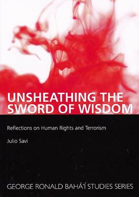 Unsheathing the Sword of Wisdom: Reflections on Human Rights and Terrorism - George Ronald Baha'i Studies Series (Paperback)
