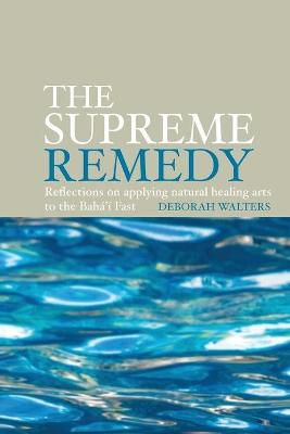 The Supreme Remedy: Reflections on Applying Natural Healing Arts to the Baha'i Fast (Paperback)