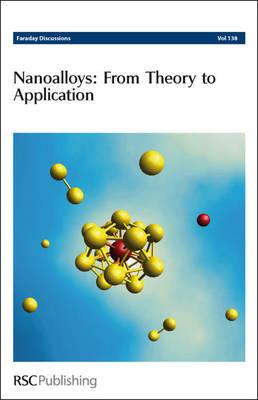 Nanoalloys: From Theory to Applications: Faraday Discussions No 138 - Faraday Discussions (Hardback)
