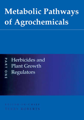 Metabolic Pathways of Agrochemicals: Herbicides and Plant Growth Regulators Pt. 1 (Hardback)