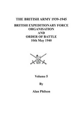 British Army 1939-1945 : British Expeditionary Force: v. 5: Organisation, Order of Battle and Formation Histories (Paperback)