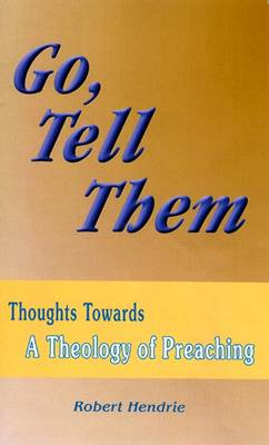 Go, Tell Them: Thoughts Towards a Theology of Preaching (Paperback)
