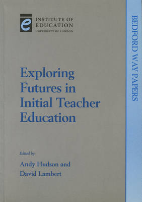 Exploring Futures in Initial Teacher Education - Bedford Way Papers 4 (Paperback)