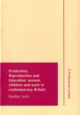 Production, reproduction and education: Women, children and work in contemporary Britain - Inaugural Professorial Lectures (Paperback)