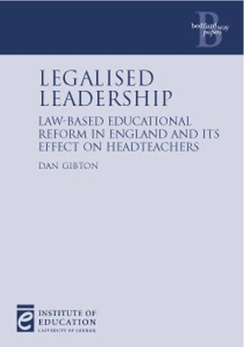 Legalised Leadership: Law-based education reform in England and its effect on headteachers - Bedford Way Papers 23 (Paperback)