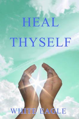 Heal Thyself: The Key to Spiritual Healing and Health in Mind and Body - Your Journey in the Light S. (Paperback)