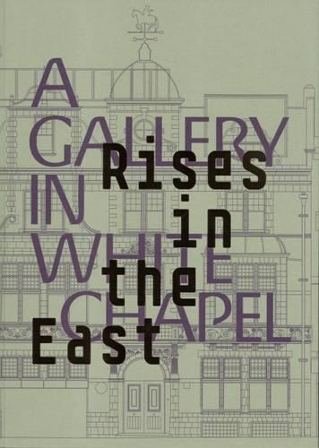 Rises in the East: A Gallery in Whitechapel (Hardback)