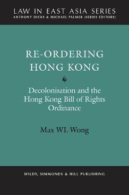 Re-Ordering Hong Kong: Decolonisation and the Hong Kong Bill of Rights Ordinance - Law in East Asia Series (Hardback)