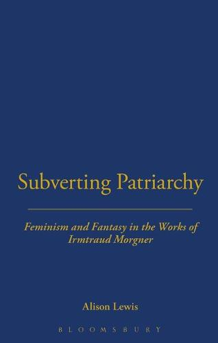 Subverting Patriarchy: Feminism and Fantasy in the Novels of Irmtraud Morgner - Berg Monographs in German Literature (Hardback)