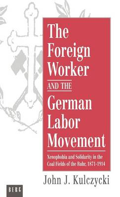 The Foreign Worker and the German Labor Movement: Xenophobia and Solidarity in the Coal Fields of the Ruhr, 1871-1914 (Hardback)
