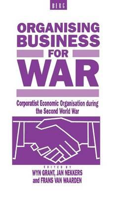 Organising Business for War: Corporatist Economic Organisation During the Second World War (Hardback)