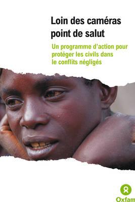 Loin Des Cameras: Un Programme D'action Pour Proteger Les Civils Dans Le Conflits Negliges - Oxfam Campaign Reports (Paperback)