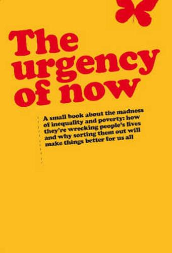 Urgency of Now: A small book about the madness of inequality and poverty: how they're wrecking people's lives and why doing something about them will make things better for us all (Paperback)