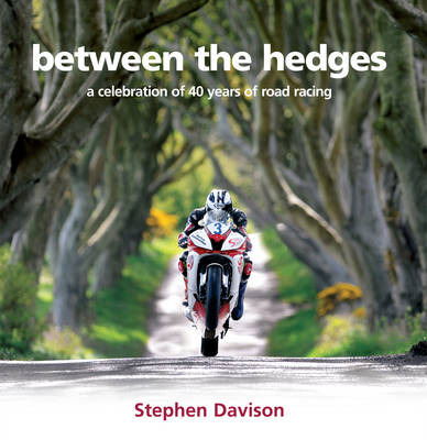 Between the Hedges: A Celebration of 40 Years of Road Racing (Hardback)