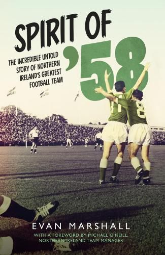 Spirit of '58: The incredible untold story of Northern Ireland's greatest football team (Paperback)