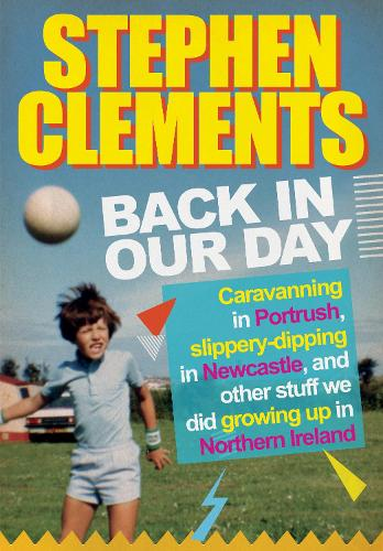 Back in our Day: Caravanning in Portrush, slippery-dipping in Newcastle, fine dining at Wimpy and other stuff we did growing up in Northern Ireland (Paperback)