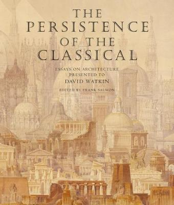 The Persistence of the Classical: Essays on Architecture Presented to David Watkin (Hardback)