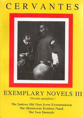 Cervantes: Exemplary Novels 3 The jealous Old Man from Extremadura, The Illustrious Kitchen Maid, the Two Damsels The jealous Old Man from Extremadura, The Illustrious Kitchen Maid, the Two Damsels (Paperback)