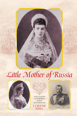 Little Mother of Russia: A Biography of Empress Marie Feodorovna (Paperback)