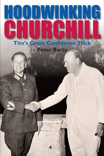Hoodwinking Churchill: Tito's Great Confidence Trick (Hardback)