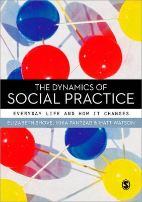 The Dynamics of Social Practice: Everyday Life and how it Changes (Paperback)