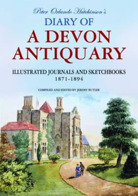 Peter Orlando Hutchinson's Diary of a Devon Antiquary: Illustrated Journals and Sketchbooks, 1871-1894 (Hardback)