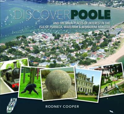 Discover Poole: And the Main Places of Interest in the Isle of Purbeck, Wareham & Wimborne Minster (Hardback)