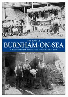 The Book of Burnham-on-Sea: A Record of the Ebb and Row of a Somerset Seaside Town (Hardback)